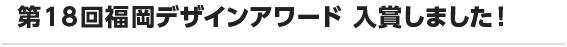 第18回福岡デザインアワード 入賞しました!
